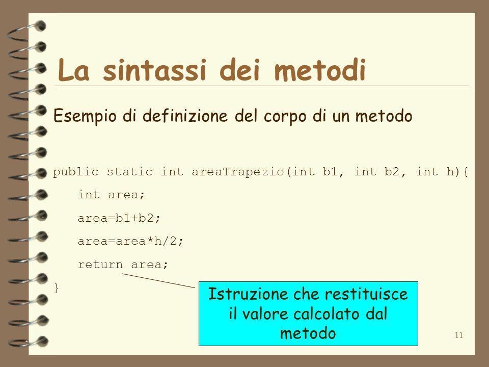11 La sintassi dei metodi Esempio di definizione del corpo di un metodo public static int areaTrapezio(int b1, int b2, int h){ int area; area=b1+b2; area=area*h/2; return area; } Istruzione che restituisce il valore calcolato dal metodo
