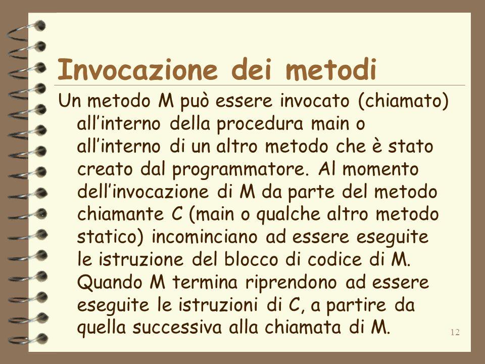 12 Invocazione dei metodi Un metodo M può essere invocato (chiamato) allinterno della procedura main o allinterno di un altro metodo che è stato creato dal programmatore.