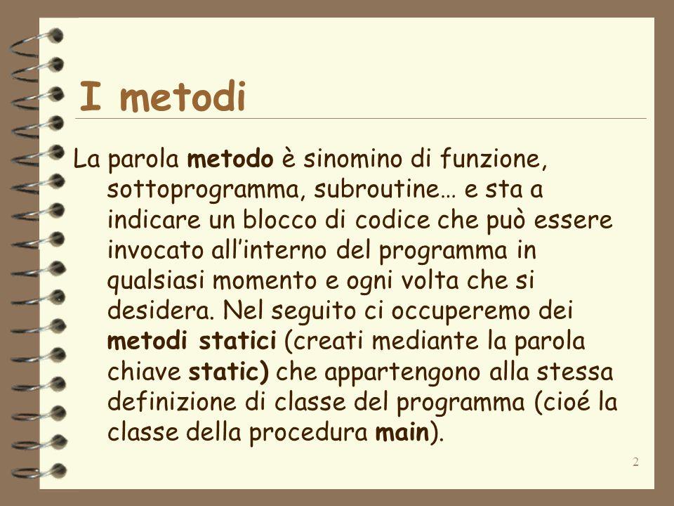 2 I metodi La parola metodo è sinomino di funzione, sottoprogramma, subroutine… e sta a indicare un blocco di codice che può essere invocato allinterno del programma in qualsiasi momento e ogni volta che si desidera.