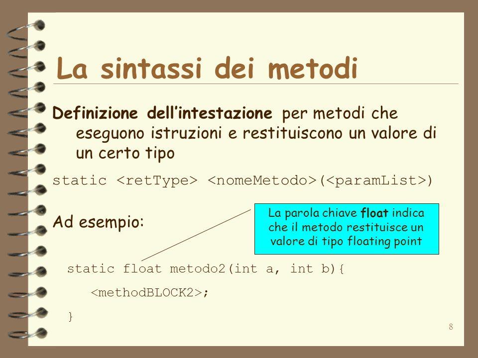 8 La sintassi dei metodi Definizione dellintestazione per metodi che eseguono istruzioni e restituiscono un valore di un certo tipo static ( ) Ad esempio: static float metodo2(int a, int b){ ; } La parola chiave float indica che il metodo restituisce un valore di tipo floating point