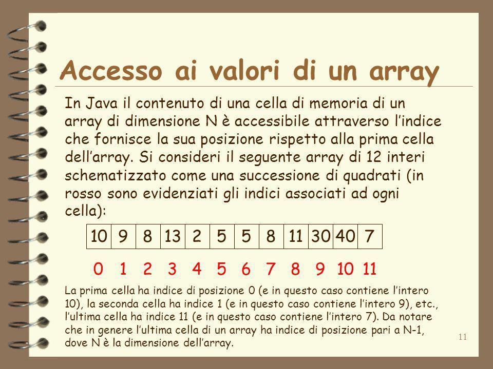11 Accesso ai valori di un array In Java il contenuto di una cella di memoria di un array di dimensione N è accessibile attraverso lindice che fornisce la sua posizione rispetto alla prima cella dellarray.