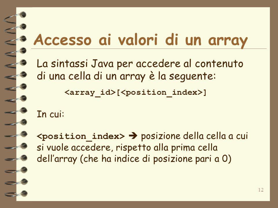 12 Accesso ai valori di un array La sintassi Java per accedere al contenuto di una cella di un array è la seguente: [ ] In cui: posizione della cella a cui si vuole accedere, rispetto alla prima cella dellarray (che ha indice di posizione pari a 0)