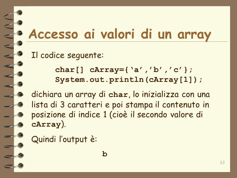 13 Accesso ai valori di un array Il codice seguente: char[] cArray={a,b,c}; System.out.println(cArray[1]); dichiara un array di char, lo inizializza con una lista di 3 caratteri e poi stampa il contenuto in posizione di indice 1 (cioè il secondo valore di cArray ).