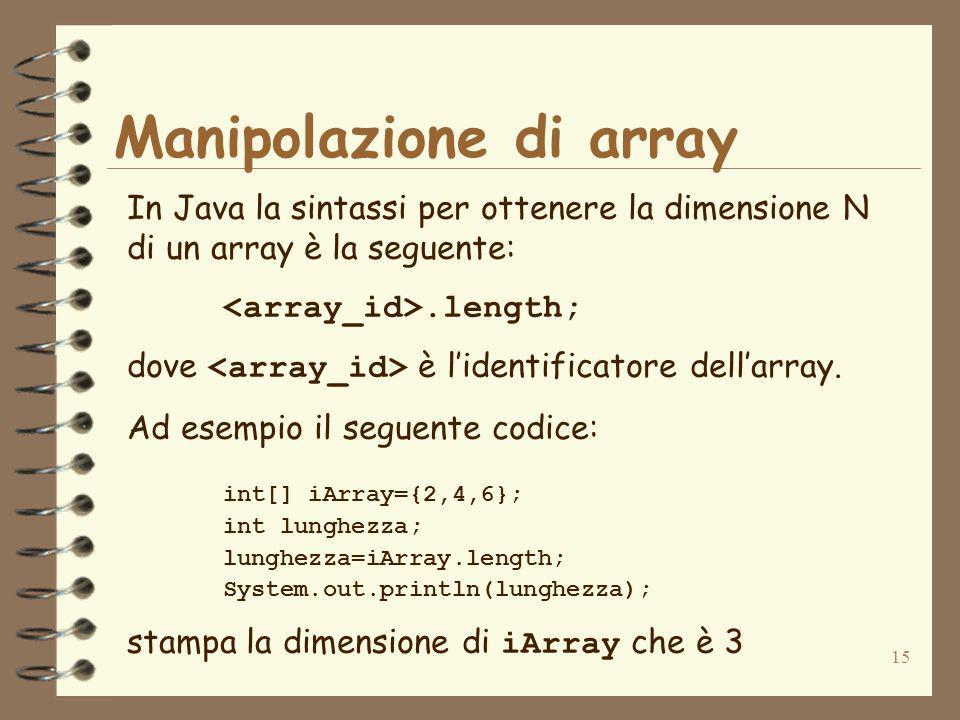 15 Manipolazione di array In Java la sintassi per ottenere la dimensione N di un array è la seguente:.length; dove è lidentificatore dellarray.