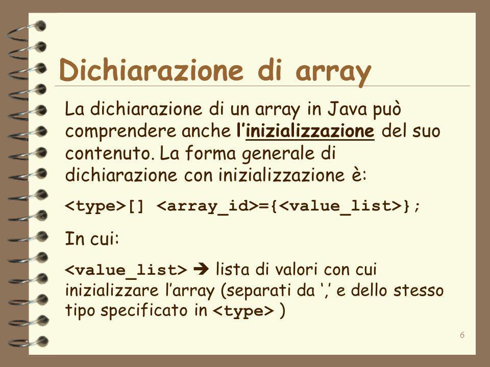 6 Dichiarazione di array La dichiarazione di un array in Java può comprendere anche linizializzazione del suo contenuto.