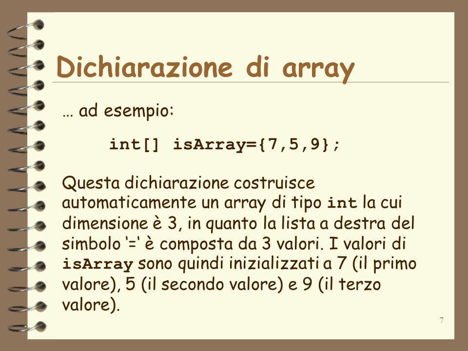 7 Dichiarazione di array … ad esempio: int[] isArray={7,5,9}; Questa dichiarazione costruisce automaticamente un array di tipo int la cui dimensione è 3, in quanto la lista a destra del simbolo = è composta da 3 valori.