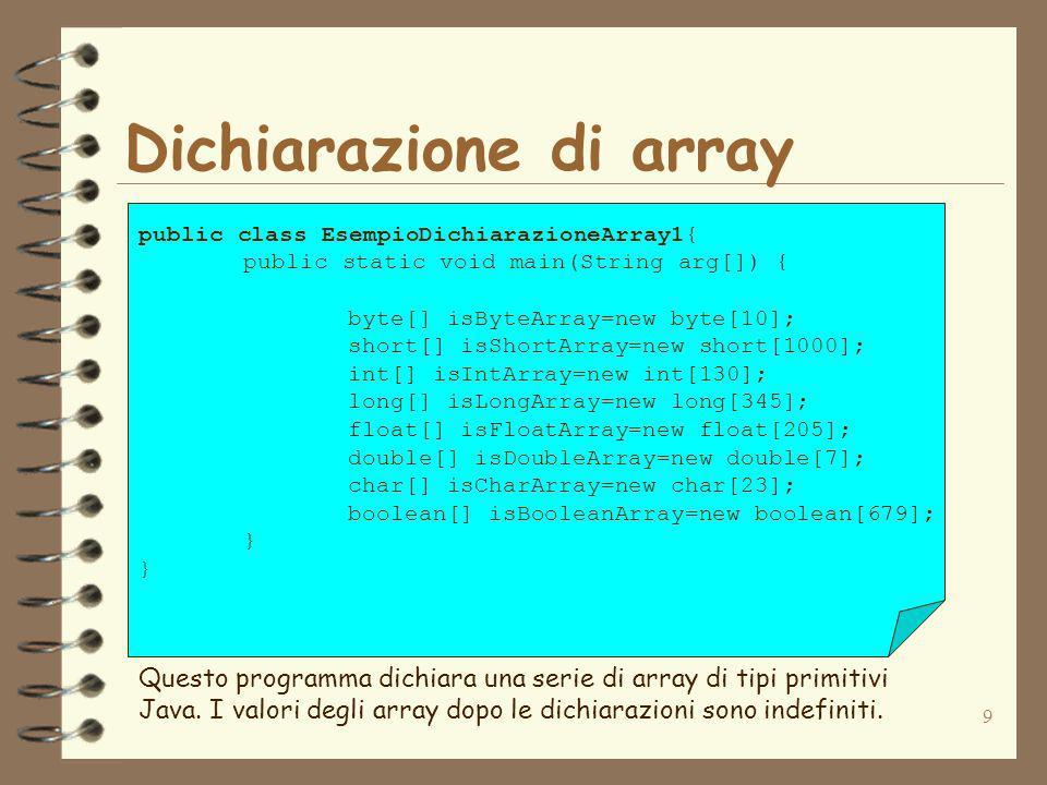 10 Dichiarazione di array public class EsempioDichiarazioneArray2{ public static void main(String arg[]) { byte[] isByteArray={2,5,6,9}; short[] isShortArray={100,345,234}; int[] isIntArray={1000,3000,4000,1500}; long[] isLongArray={2,1100,1000000}; float[] isFloatArray={1.2,4.5,6.9}; double[] isDoubleArray={2.3333,4.555555}; char[] isCharArray={a,b,c,d,e}; boolean[] isBooleanArray={true,true,false}; } Questo programma dichiara una serie di array di tipi primitivi Java inizializzandoli con una lista di valori.