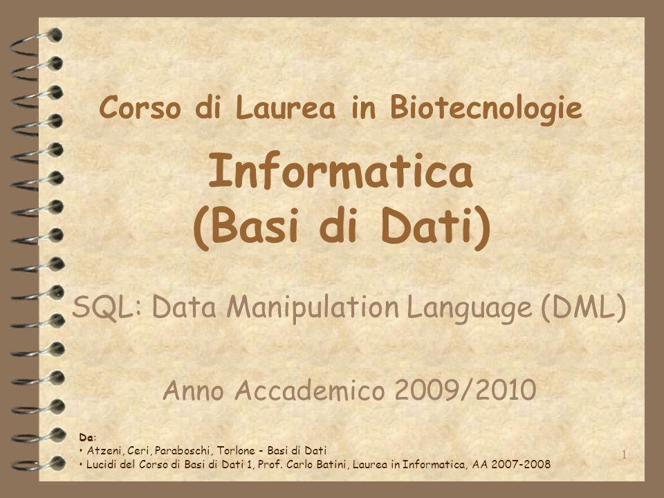 1 Corso di Laurea in Biotecnologie Informatica (Basi di Dati) SQL: Data Manipulation Language (DML) Anno Accademico 2009/2010 Da: Atzeni, Ceri, Paraboschi, Torlone - Basi di Dati Lucidi del Corso di Basi di Dati 1, Prof.