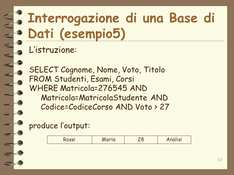 13 Interrogazione di una Base di Dati (esempio5) Listruzione: SELECT Cognome, Nome, Voto, Titolo FROM Studenti, Esami, Corsi WHERE Matricola=276545 AN