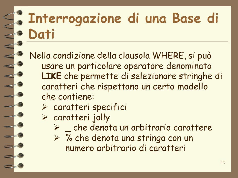 17 Interrogazione di una Base di Dati Nella condizione della clausola WHERE, si può usare un particolare operatore denominato LIKE che permette di sel
