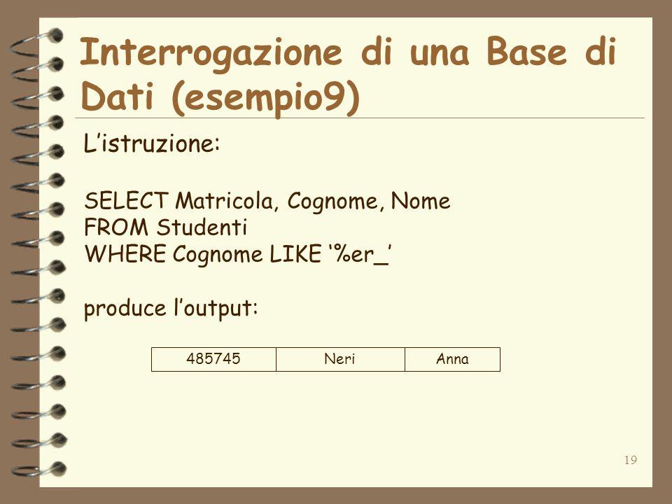 19 Interrogazione di una Base di Dati (esempio9) Listruzione: SELECT Matricola, Cognome, Nome FROM Studenti WHERE Cognome LIKE %er_ produce loutput: 485745NeriAnna
