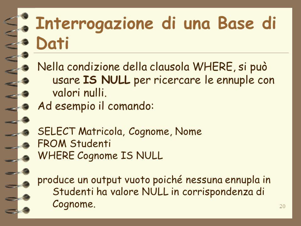 20 Interrogazione di una Base di Dati Nella condizione della clausola WHERE, si può usare IS NULL per ricercare le ennuple con valori nulli. Ad esempi