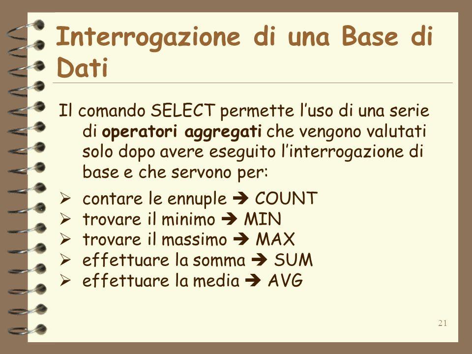 21 Interrogazione di una Base di Dati Il comando SELECT permette luso di una serie di operatori aggregati che vengono valutati solo dopo avere eseguit