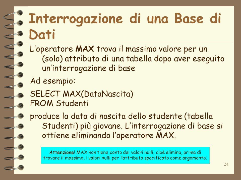 24 Interrogazione di una Base di Dati Loperatore MAX trova il massimo valore per un (solo) attributo di una tabella dopo aver eseguito uninterrogazion