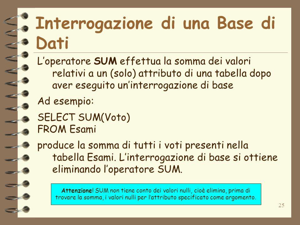 25 Interrogazione di una Base di Dati Loperatore SUM effettua la somma dei valori relativi a un (solo) attributo di una tabella dopo aver eseguito uni