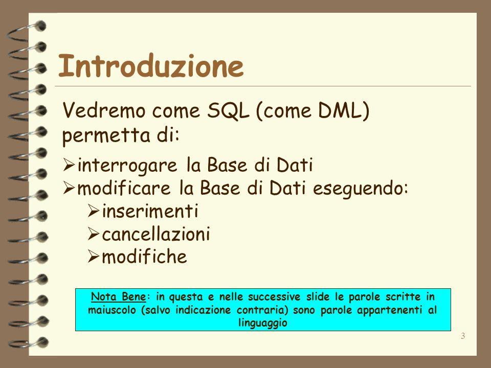 3 Introduzione Vedremo come SQL (come DML) permetta di: interrogare la Base di Dati modificare la Base di Dati eseguendo: inserimenti cancellazioni modifiche Nota Bene: in questa e nelle successive slide le parole scritte in maiuscolo (salvo indicazione contraria) sono parole appartenenti al linguaggio