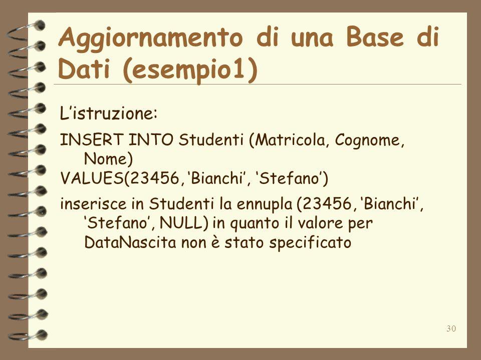 30 Aggiornamento di una Base di Dati (esempio1) Listruzione: INSERT INTO Studenti (Matricola, Cognome, Nome) VALUES(23456, Bianchi, Stefano) inserisce