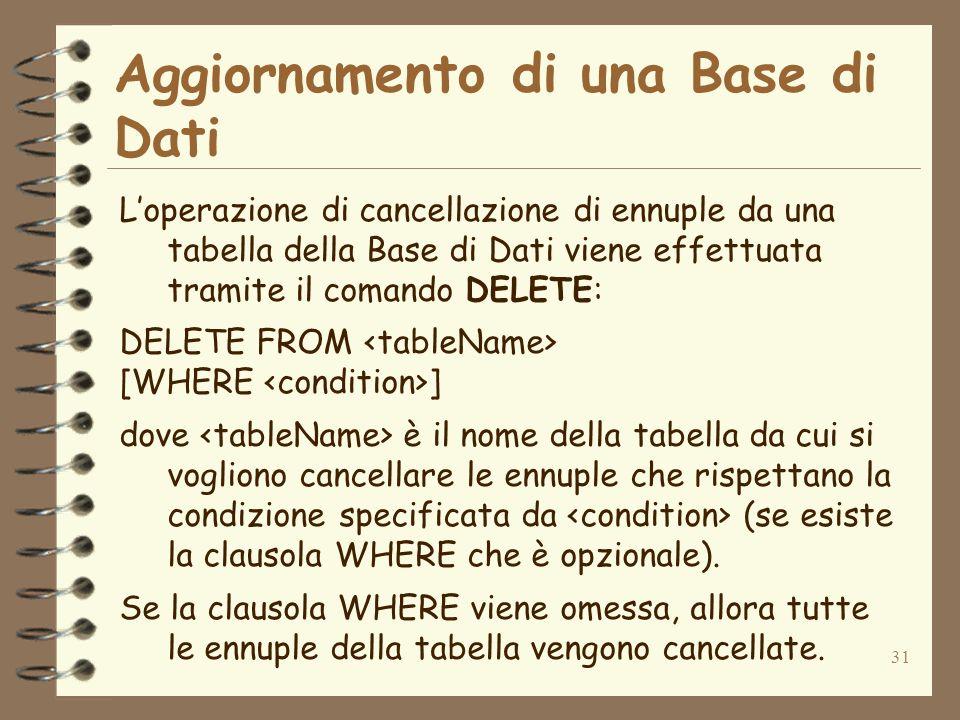 31 Aggiornamento di una Base di Dati Loperazione di cancellazione di ennuple da una tabella della Base di Dati viene effettuata tramite il comando DELETE: DELETE FROM [WHERE ] dove è il nome della tabella da cui si vogliono cancellare le ennuple che rispettano la condizione specificata da (se esiste la clausola WHERE che è opzionale).