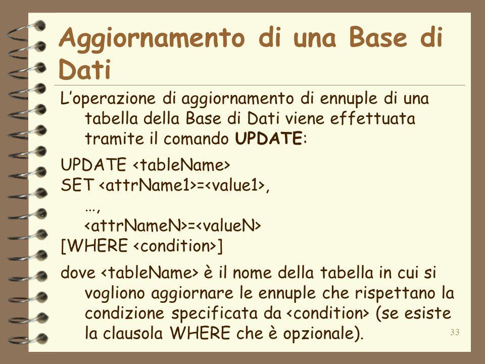 33 Aggiornamento di una Base di Dati Loperazione di aggiornamento di ennuple di una tabella della Base di Dati viene effettuata tramite il comando UPDATE: UPDATE SET =, …, = [WHERE ] dove è il nome della tabella in cui si vogliono aggiornare le ennuple che rispettano la condizione specificata da (se esiste la clausola WHERE che è opzionale).
