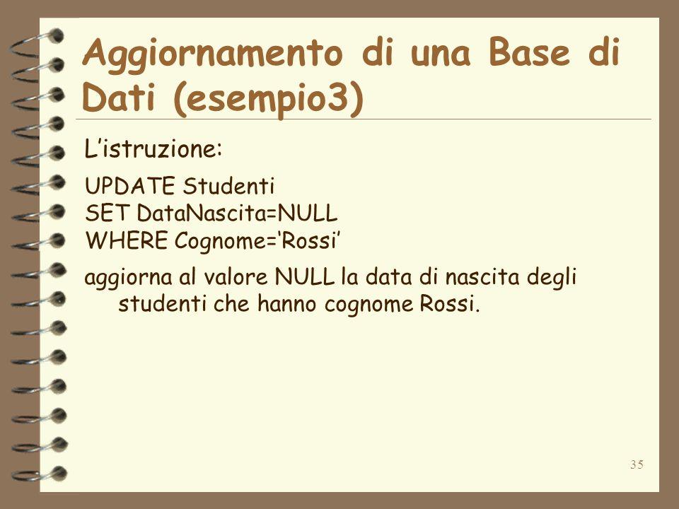 35 Aggiornamento di una Base di Dati (esempio3) Listruzione: UPDATE Studenti SET DataNascita=NULL WHERE Cognome=Rossi aggiorna al valore NULL la data