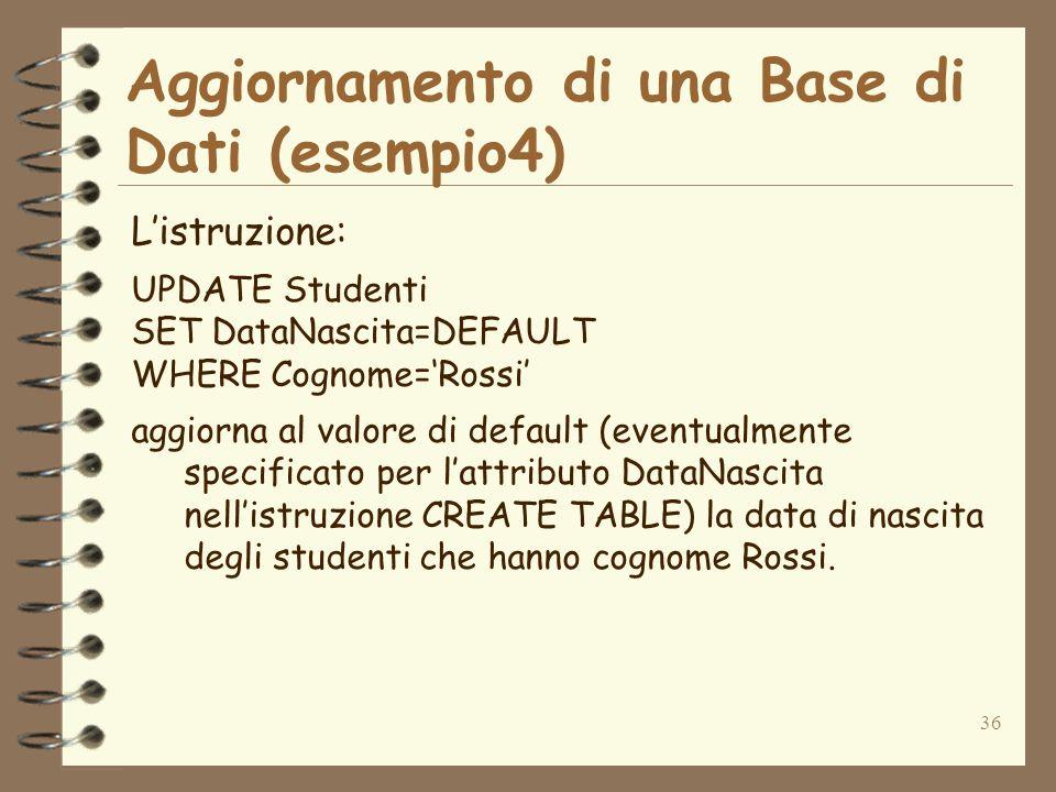 36 Aggiornamento di una Base di Dati (esempio4) Listruzione: UPDATE Studenti SET DataNascita=DEFAULT WHERE Cognome=Rossi aggiorna al valore di default