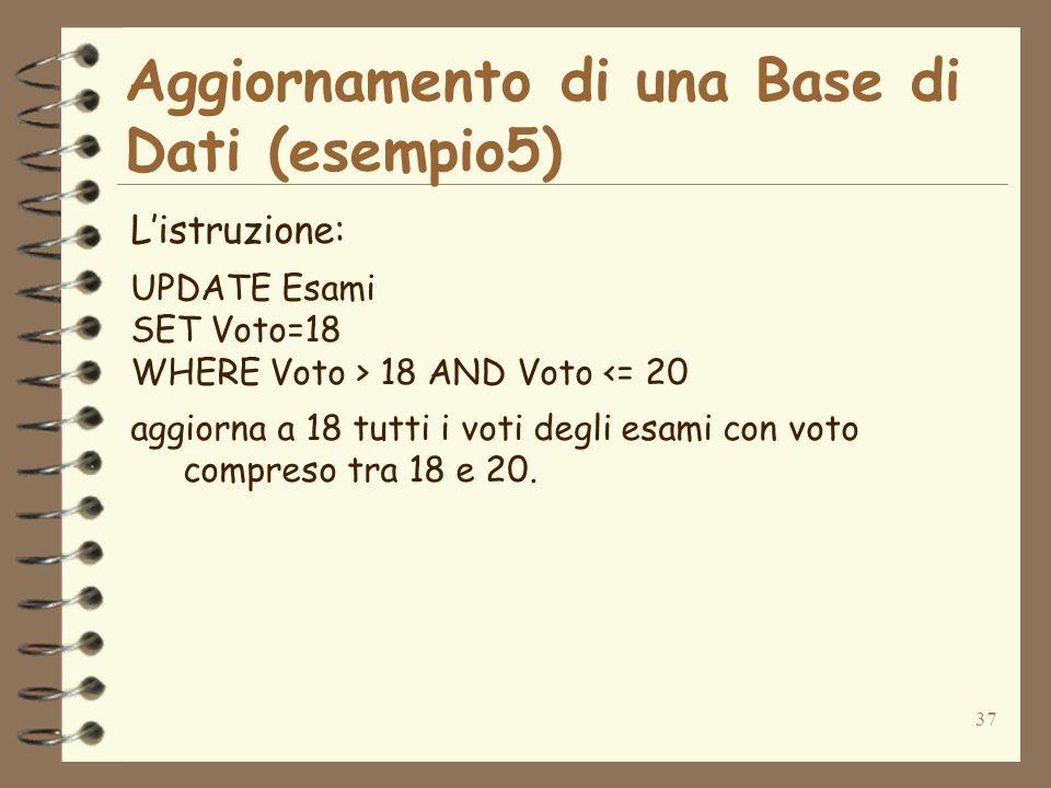 37 Aggiornamento di una Base di Dati (esempio5) Listruzione: UPDATE Esami SET Voto=18 WHERE Voto > 18 AND Voto <= 20 aggiorna a 18 tutti i voti degli esami con voto compreso tra 18 e 20.