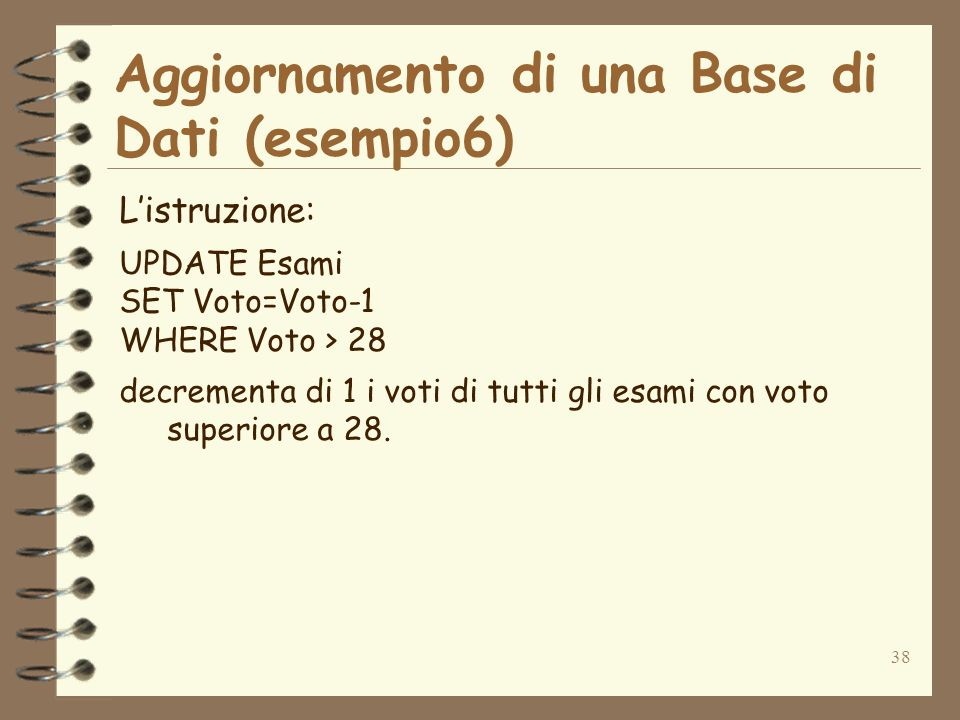 38 Aggiornamento di una Base di Dati (esempio6) Listruzione: UPDATE Esami SET Voto=Voto-1 WHERE Voto > 28 decrementa di 1 i voti di tutti gli esami co