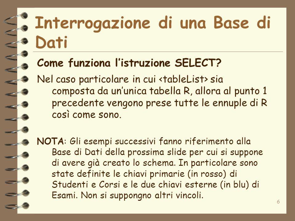 6 Interrogazione di una Base di Dati Come funziona listruzione SELECT? Nel caso particolare in cui sia composta da ununica tabella R, allora al punto