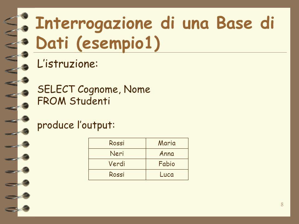 8 Interrogazione di una Base di Dati (esempio1) Listruzione: SELECT Cognome, Nome FROM Studenti produce loutput: Rossi Neri Verdi Rossi Maria Anna Fab