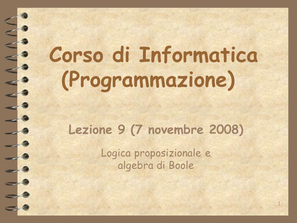 1 Corso di Informatica (Programmazione) Lezione 9 (7 novembre 2008) Logica proposizionale e algebra di Boole