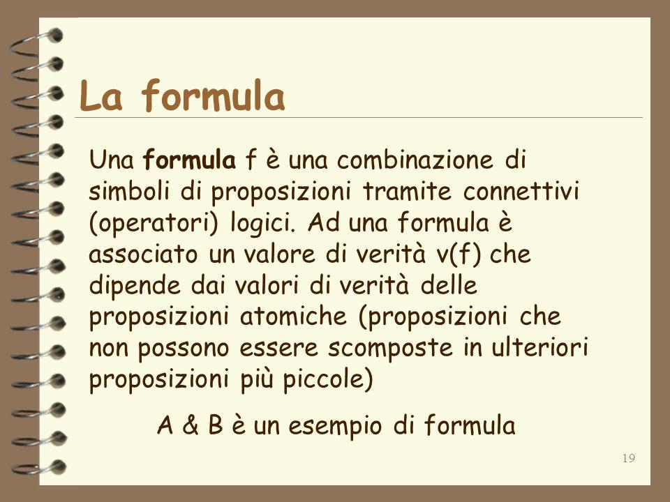 19 La formula Una formula f è una combinazione di simboli di proposizioni tramite connettivi (operatori) logici. Ad una formula è associato un valore