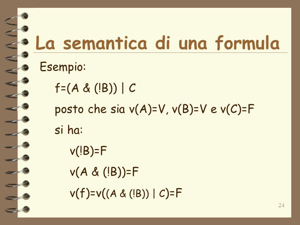 24 La semantica di una formula Esempio: f=(A & (!B)) | C posto che sia v(A)=V, v(B)=V e v(C)=F si ha: v(!B)=F v(A & (!B))=F v(f)=v( (A & (!B)) | C )=F
