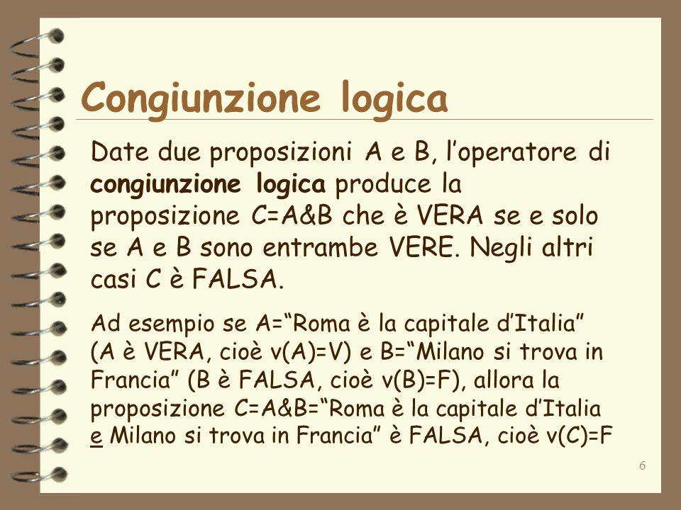 6 Congiunzione logica Date due proposizioni A e B, loperatore di congiunzione logica produce la proposizione C=A&B che è VERA se e solo se A e B sono
