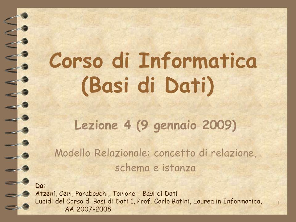 1 Corso di Informatica (Basi di Dati) Lezione 4 (9 gennaio 2009) Modello Relazionale: concetto di relazione, schema e istanza Da: Atzeni, Ceri, Parabo
