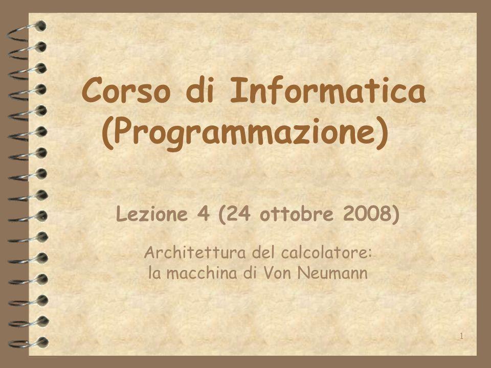 1 Corso di Informatica (Programmazione) Lezione 4 (24 ottobre 2008) Architettura del calcolatore: la macchina di Von Neumann
