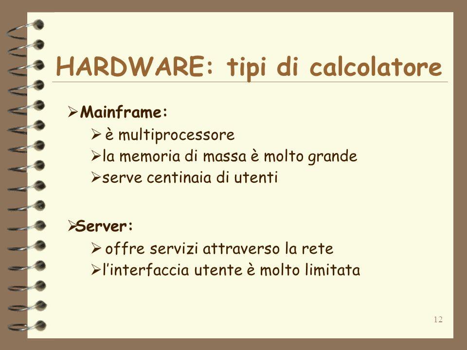 12 Mainframe: è multiprocessore la memoria di massa è molto grande serve centinaia di utenti Server: offre servizi attraverso la rete linterfaccia utente è molto limitata HARDWARE: tipi di calcolatore