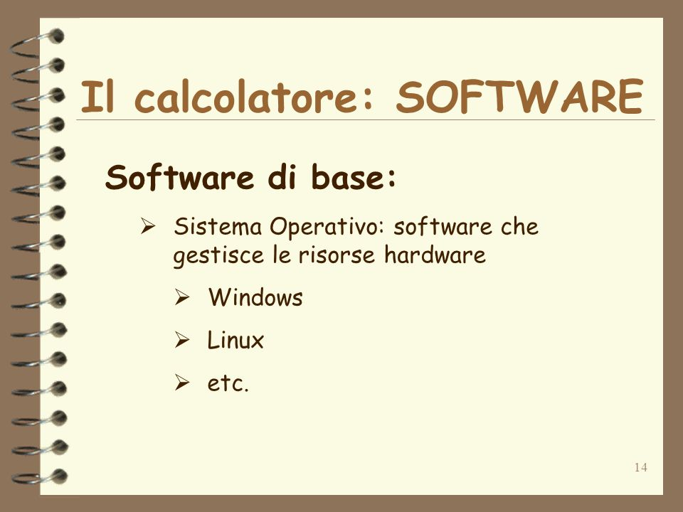 14 Il calcolatore: SOFTWARE Software di base: Sistema Operativo: software che gestisce le risorse hardware Windows Linux etc.