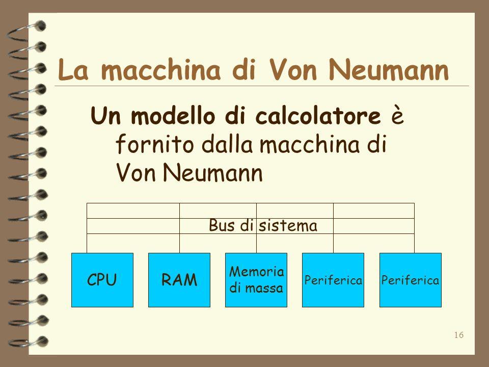 16 La macchina di Von Neumann Un modello di calcolatore è fornito dalla macchina di Von Neumann CPURAM Memoria di massa Periferica Bus di sistema