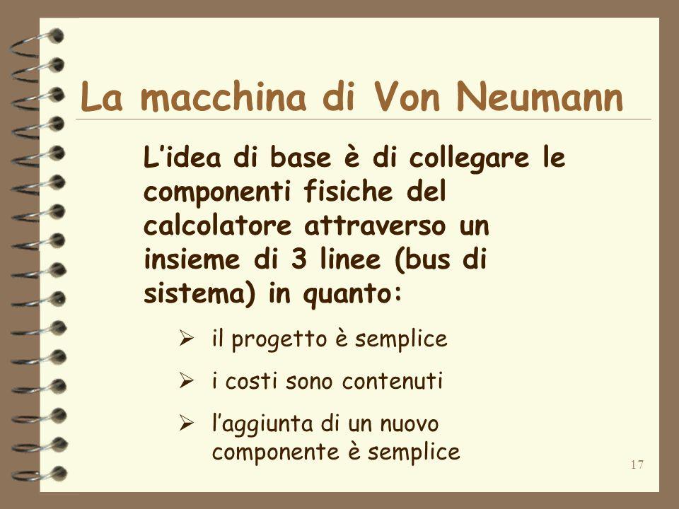 17 La macchina di Von Neumann Lidea di base è di collegare le componenti fisiche del calcolatore attraverso un insieme di 3 linee (bus di sistema) in quanto: il progetto è semplice i costi sono contenuti laggiunta di un nuovo componente è semplice