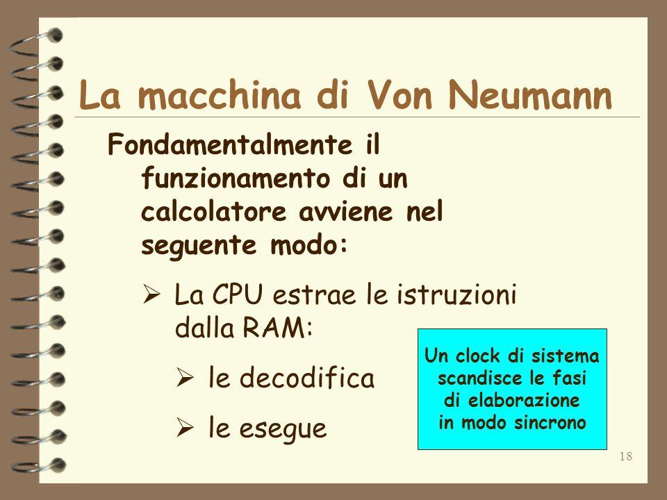 18 La macchina di Von Neumann Fondamentalmente il funzionamento di un calcolatore avviene nel seguente modo: La CPU estrae le istruzioni dalla RAM: le decodifica le esegue Un clock di sistema scandisce le fasi di elaborazione in modo sincrono