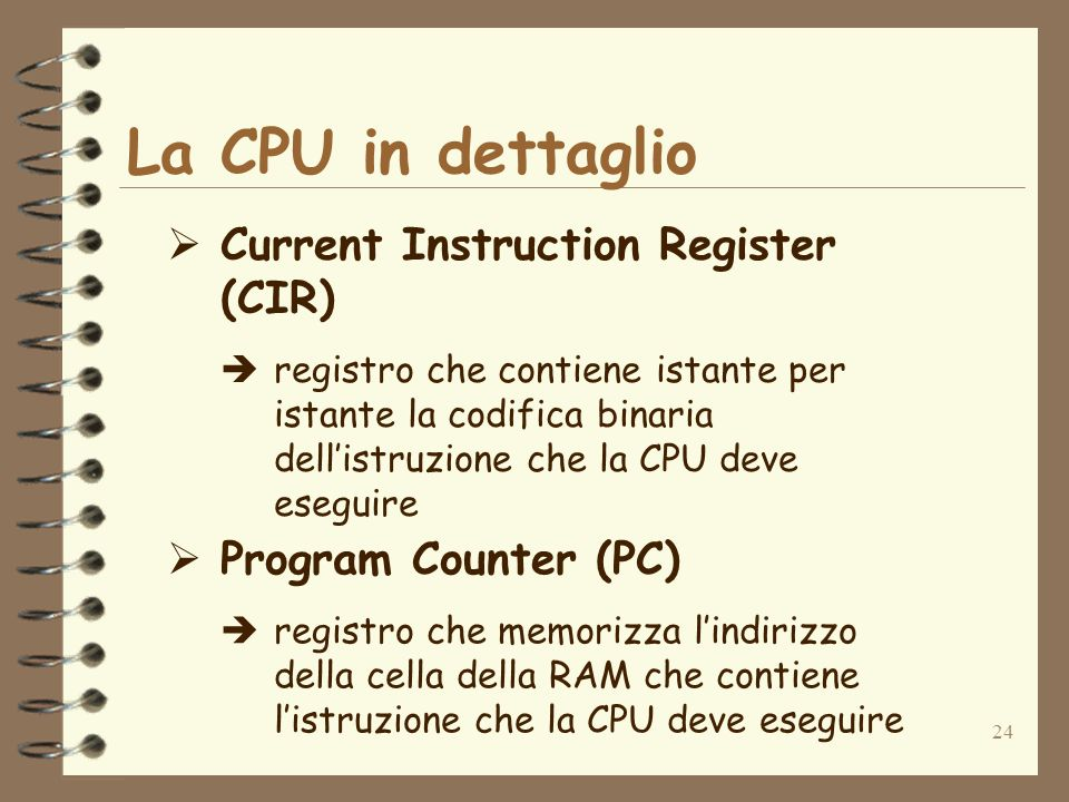 24 La CPU in dettaglio Current Instruction Register (CIR) registro che contiene istante per istante la codifica binaria dellistruzione che la CPU deve eseguire Program Counter (PC) registro che memorizza lindirizzo della cella della RAM che contiene listruzione che la CPU deve eseguire