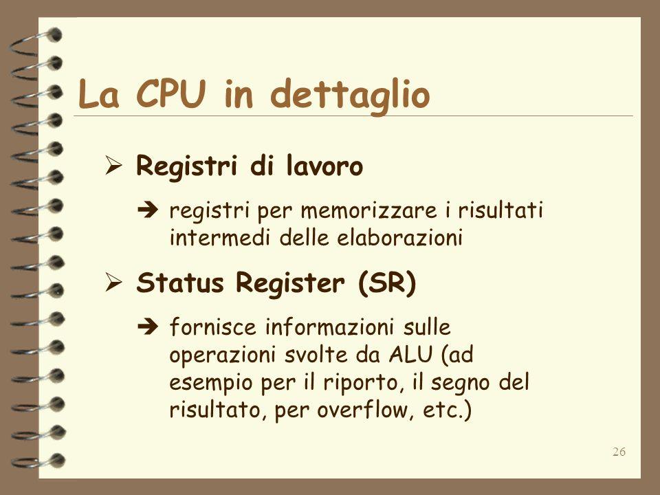 26 La CPU in dettaglio Registri di lavoro registri per memorizzare i risultati intermedi delle elaborazioni Status Register (SR) fornisce informazioni
