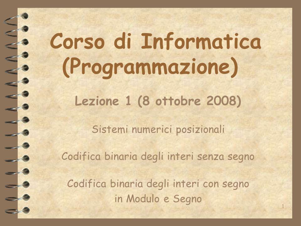1 Corso di Informatica (Programmazione) Lezione 1 (8 ottobre 2008) Sistemi numerici posizionali Codifica binaria degli interi senza segno Codifica binaria degli interi con segno in Modulo e Segno