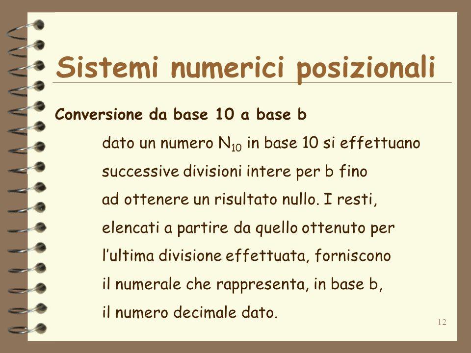 12 Sistemi numerici posizionali Conversione da base 10 a base b dato un numero N 10 in base 10 si effettuano successive divisioni intere per b fino ad ottenere un risultato nullo.