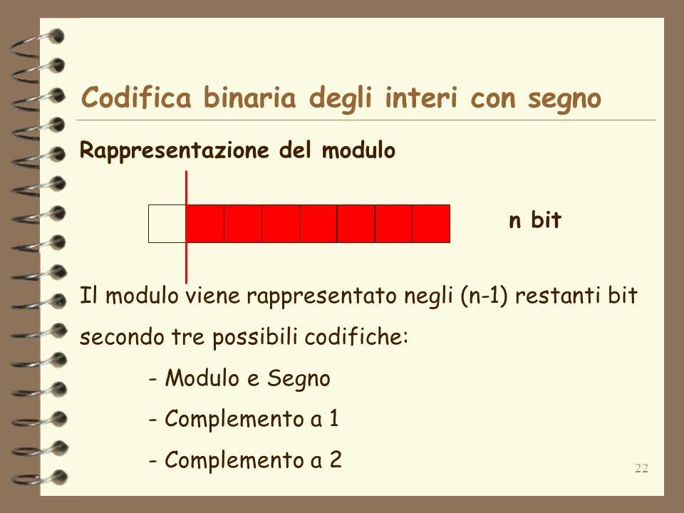 22 Codifica binaria degli interi con segno Rappresentazione del modulo n bit Il modulo viene rappresentato negli (n-1) restanti bit secondo tre possibili codifiche: - Modulo e Segno - Complemento a 1 - Complemento a 2