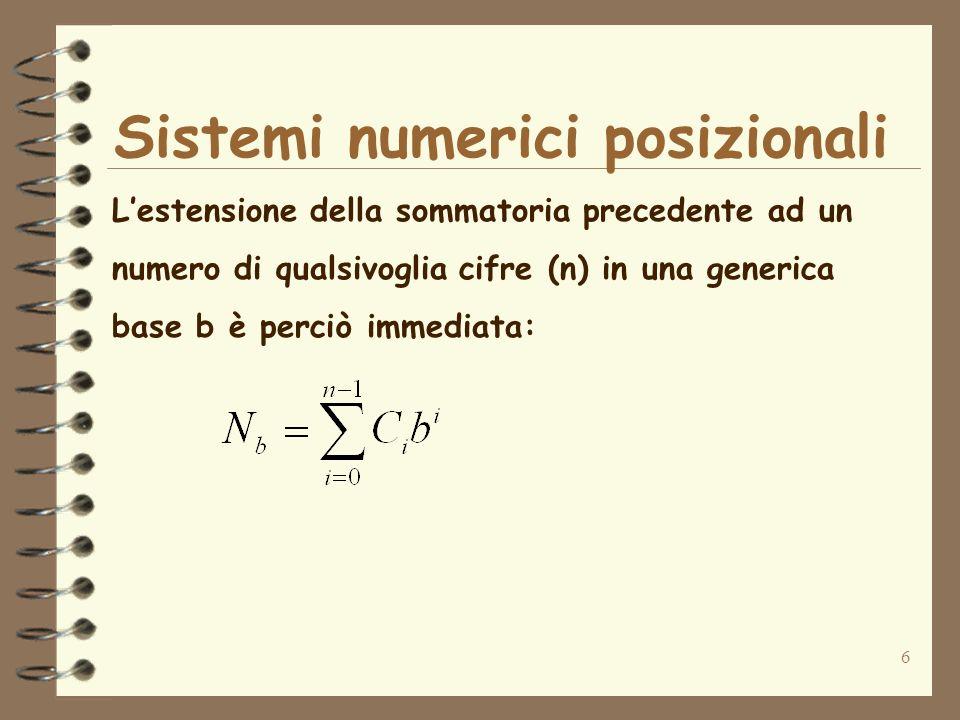 7 Un sistema numerico posizionale di base b utilizza le cifre da 0 a b-1 se b <= 10: esempio: b=2 {0, 1} 0 e 1 sono i cosiddetti bit b=8 {0, 1, 2, 3, 4, 5, 6, 7} b=10 {0, 1, 2, 3, 4, 5, 6, 7, 8, 9} Sistemi numerici posizionali