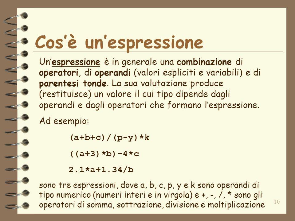 10 Cosè unespressione Unespressione è in generale una combinazione di operatori, di operandi (valori espliciti e variabili) e di parentesi tonde.