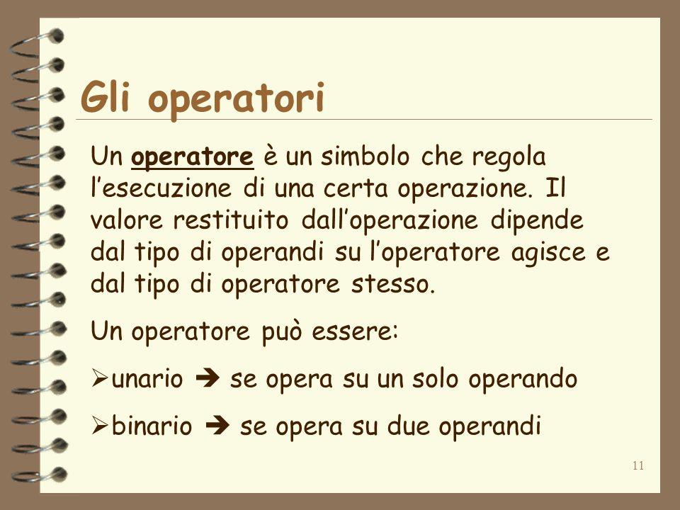 11 Gli operatori Un operatore è un simbolo che regola lesecuzione di una certa operazione.