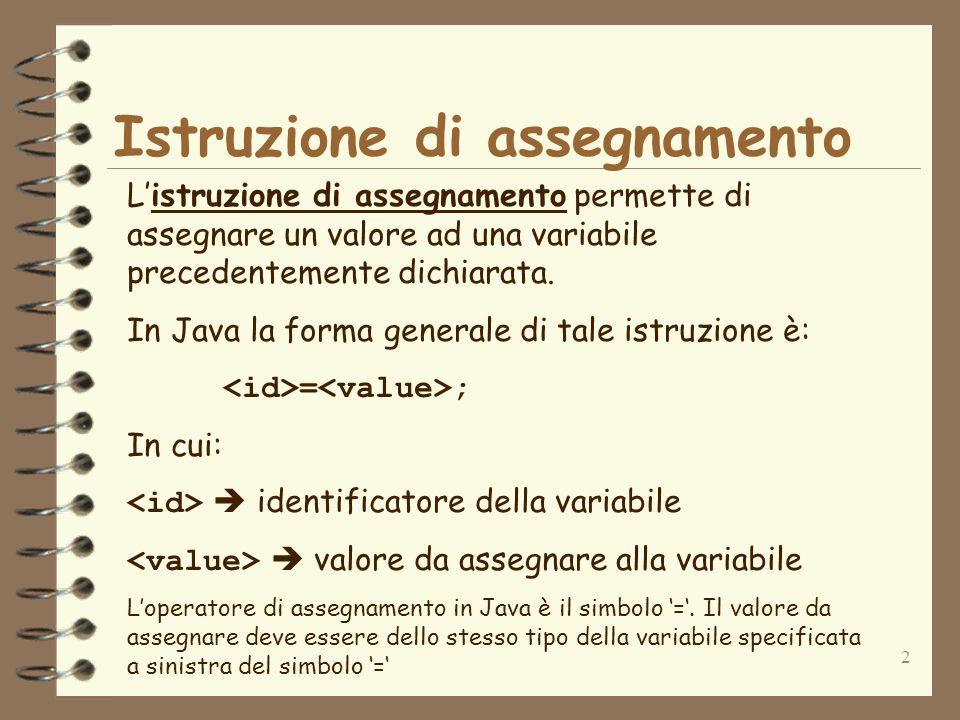 2 Istruzione di assegnamento Listruzione di assegnamento permette di assegnare un valore ad una variabile precedentemente dichiarata.