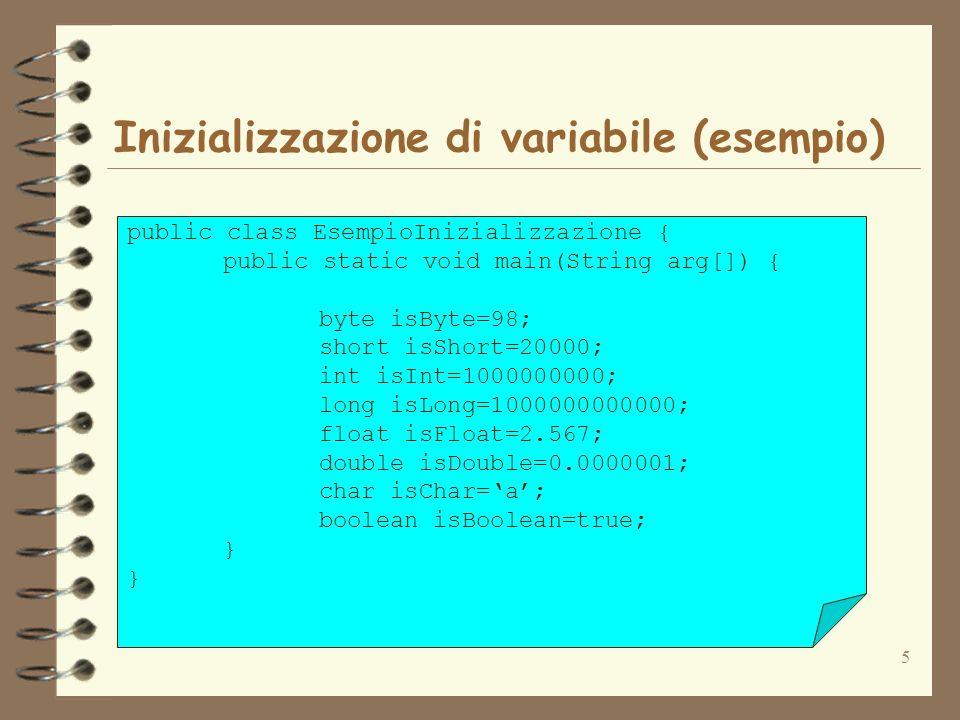 5 Inizializzazione di variabile (esempio) public class EsempioInizializzazione { public static void main(String arg[]) { byte isByte=98; short isShort=20000; int isInt=1000000000; long isLong=1000000000000; float isFloat=2.567; double isDouble=0.0000001; char isChar=a; boolean isBoolean=true; }